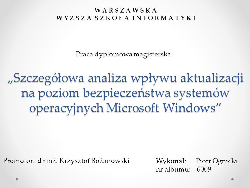 """""""Szczegółowa analiza wpływu aktualizacji na poziom bezpieczeństwa systemów operacyjnych Microsoft Windows Wykonał: Piotr Ognicki nr albumu: 6009 Promotor: dr inż."""