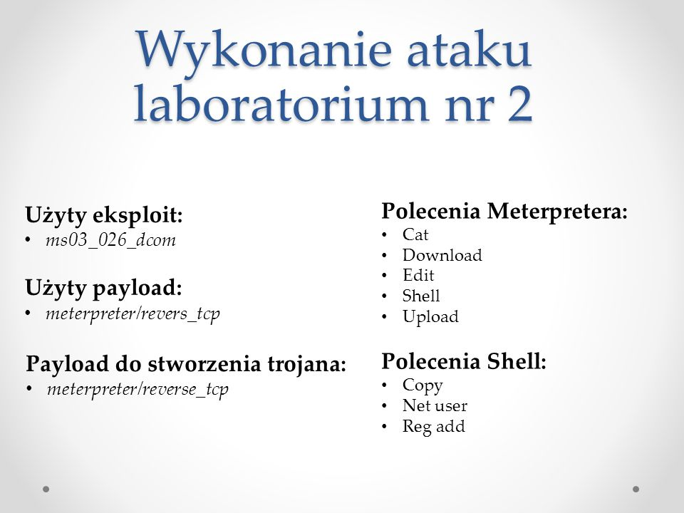 Wykonanie ataku laboratorium nr 2 Użyty eksploit: ms03_026_dcom Użyty payload: meterpreter/revers_tcp Polecenia Meterpretera: Cat Download Edit Shell Upload Polecenia Shell: Copy Net user Reg add Payload do stworzenia trojana: meterpreter/reverse_tcp