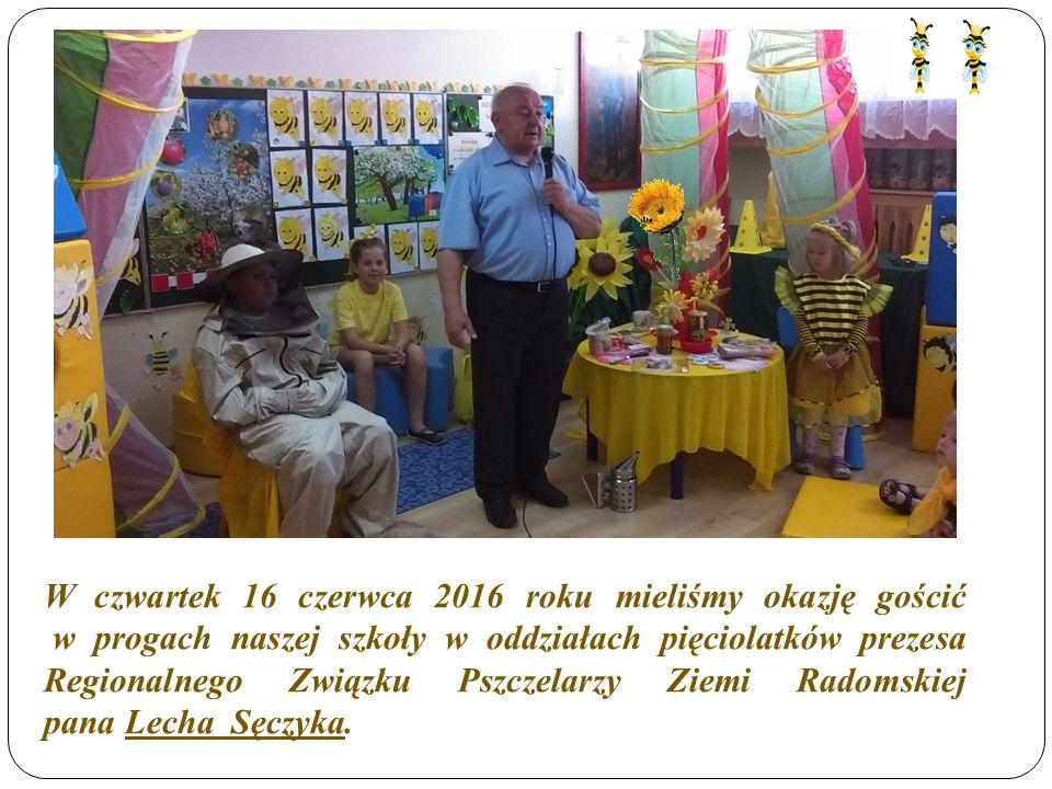 W czwartek 16 czerwca 2016 roku mieliśmy okazję gościć w progach naszej szkoły w oddziałach pięciolatków prezesa Regionalnego Związku Pszczelarzy Ziemi Radomskiej pana Lecha Sęczyka.