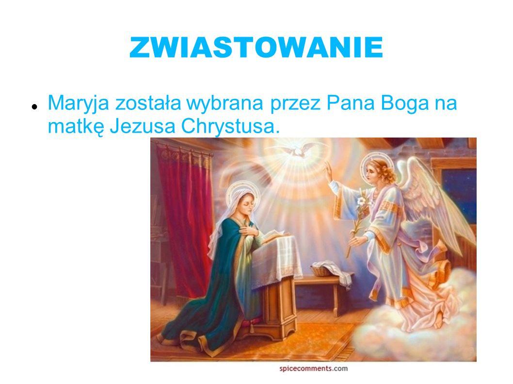 ZWIASTOWANIE Maryja została wybrana przez Pana Boga na matkę Jezusa Chrystusa.