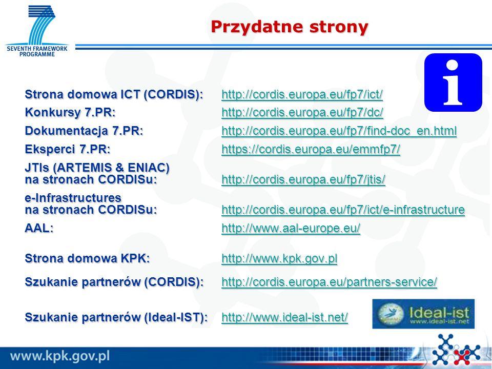 Strona domowa ICT (CORDIS):http://cordis.europa.eu/fp7/ict/ http://cordis.europa.eu/fp7/ict/ Konkursy 7.PR:http://cordis.europa.eu/fp7/dc/ http://cordis.europa.eu/fp7/dc/ Dokumentacja 7.PR:http://cordis.europa.eu/fp7/find-doc_en.html http://cordis.europa.eu/fp7/find-doc_en.html Eksperci 7.PR:https://cordis.europa.eu/emmfp7/ https://cordis.europa.eu/emmfp7/ JTIs (ARTEMIS & ENIAC) na stronach CORDISu:http://cordis.europa.eu/fp7/jtis/ http://cordis.europa.eu/fp7/jtis/ e-Infrastructures na stronach CORDISu:http://cordis.europa.eu/fp7/ict/e-infrastructure http://cordis.europa.eu/fp7/ict/e-infrastructure AAL:http://www.aal-europe.eu/ http://www.aal-europe.eu/ Strona domowa KPK:http://www.kpk.gov.pl http://www.kpk.gov.plhttp://www.kpk.gov.pl Szukanie partnerów (CORDIS):http://cordis.europa.eu/partners-service/ http://cordis.europa.eu/partners-service/ Szukanie partnerów (Ideal-IST):http://www.ideal-ist.net/ http://www.ideal-ist.net/ Przydatne strony i