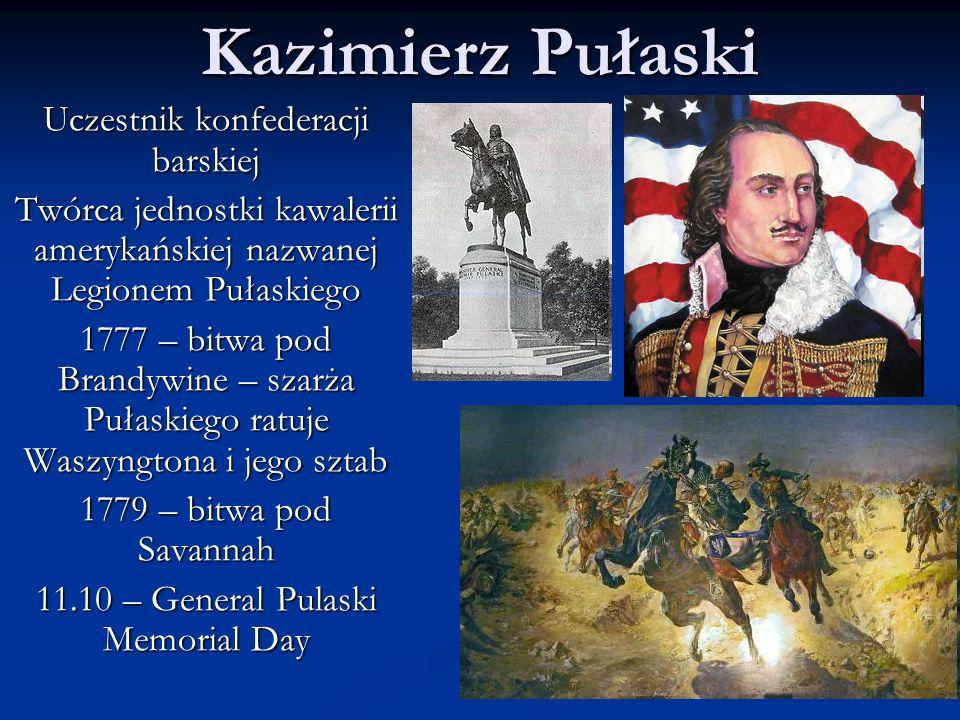 Kazimierz Pułaski Uczestnik konfederacji barskiej Twórca jednostki kawalerii amerykańskiej nazwanej Legionem Pułaskiego 1777 – bitwa pod Brandywine – szarża Pułaskiego ratuje Waszyngtona i jego sztab 1779 – bitwa pod Savannah 11.10 – General Pulaski Memorial Day