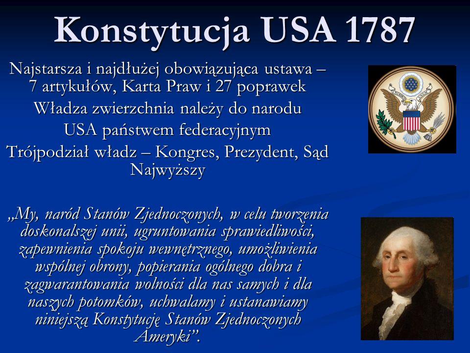 """Konstytucja USA 1787 Najstarsza i najdłużej obowiązująca ustawa – 7 artykułów, Karta Praw i 27 poprawek Władza zwierzchnia należy do narodu USA państwem federacyjnym Trójpodział władz – Kongres, Prezydent, Sąd Najwyższy """"My, naród Stanów Zjednoczonych, w celu tworzenia doskonalszej unii, ugruntowania sprawiedliwości, zapewnienia spokoju wewnętrznego, umożliwienia wspólnej obrony, popierania ogólnego dobra i zagwarantowania wolności dla nas samych i dla naszych potomków, uchwalamy i ustanawiamy niniejszą Konstytucję Stanów Zjednoczonych Ameryki ."""