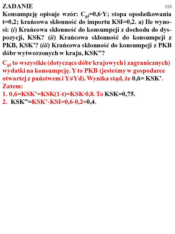 109 ZADANIE Konsumpcję opisuje wzór: C pl =0,6·Y; stopa opodatkowania t=0,2; krańcowa skłonność do importu KSI=0,2.