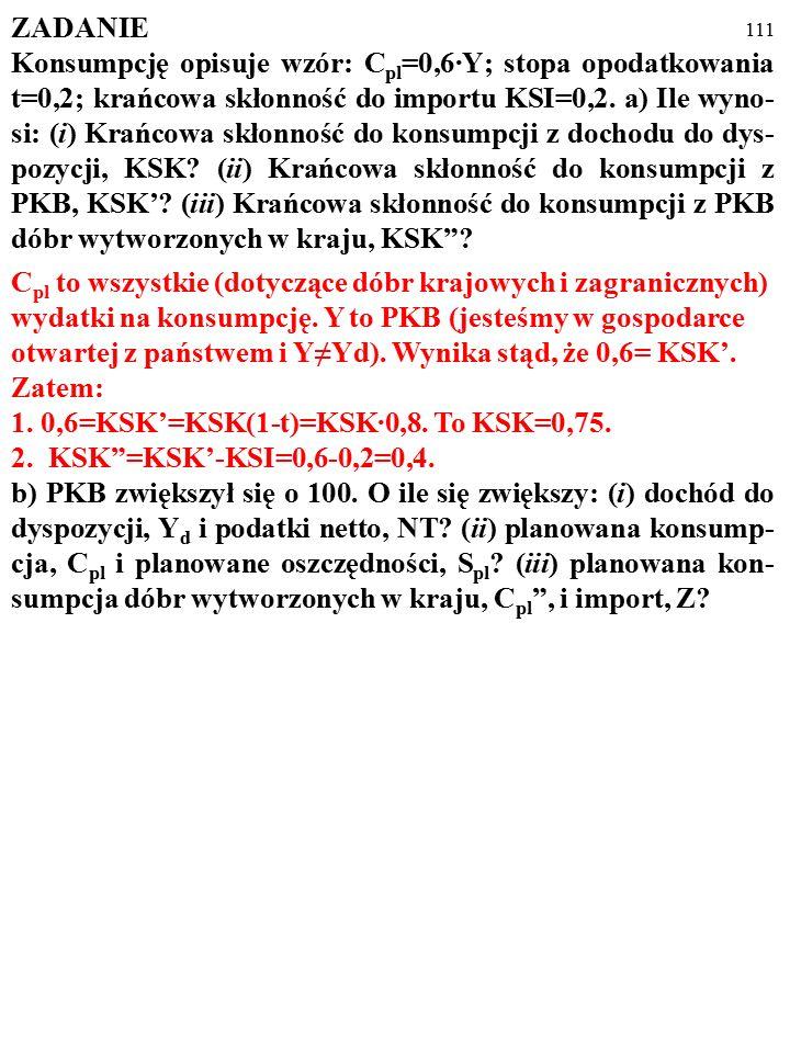 110 ZADANIE Konsumpcję opisuje wzór: C pl =0,6·Y; stopa opodatkowania t=0,2; krańcowa skłonność do importu KSI=0,2. a) Ile wyno- si: (i) Krańcowa skło