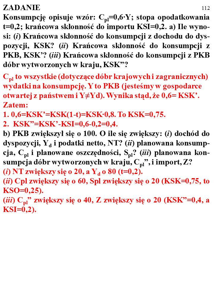 111 ZADANIE Konsumpcję opisuje wzór: C pl =0,6·Y; stopa opodatkowania t=0,2; krańcowa skłonność do importu KSI=0,2. a) Ile wyno- si: (i) Krańcowa skło
