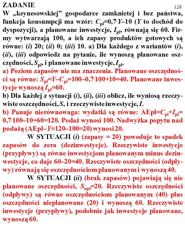 """127 ZADANIE W """"keynesowskiej"""" gospodarce zamknietej i bez państwa, funkcja konsumpcji ma wzór: C pl =0,7. Y–10 (Y to dochód do dyspozycji), a planowan"""
