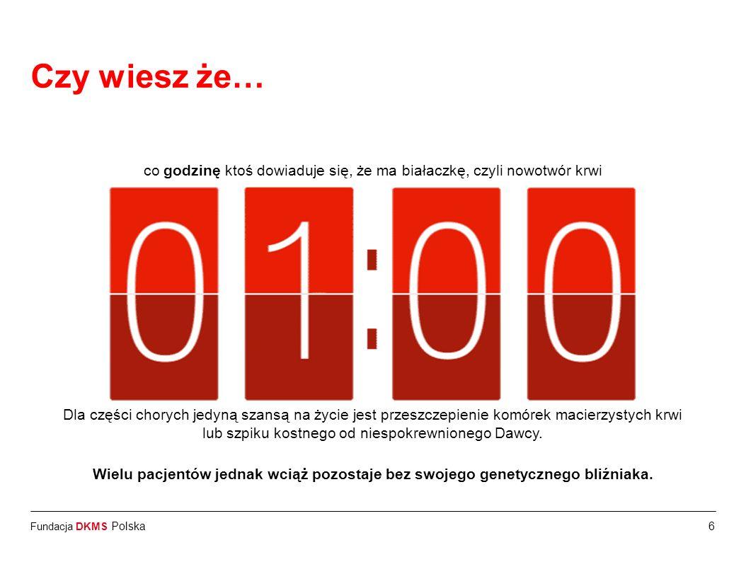 Fundacja DKMS Polska6 Czy wiesz że… co godzinę ktoś dowiaduje się, że ma białaczkę, czyli nowotwór krwi Dla części chorych jedyną szansą na życie jest