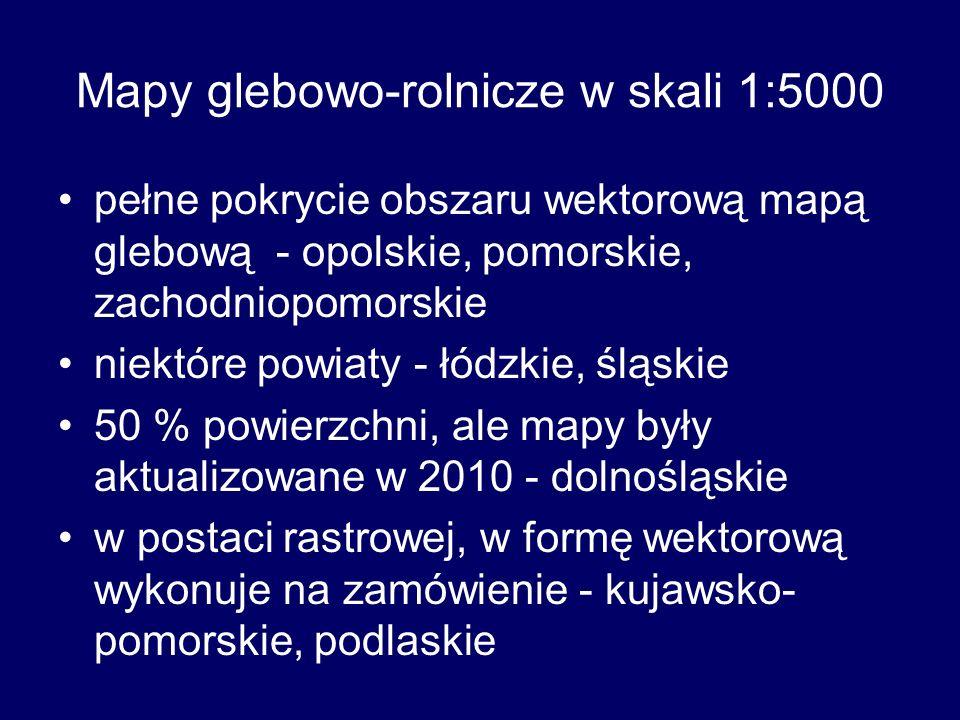 Mapy glebowo-rolnicze w skali 1:5000 pełne pokrycie obszaru wektorową mapą glebową - opolskie, pomorskie, zachodniopomorskie niektóre powiaty - łódzkie, śląskie 50 % powierzchni, ale mapy były aktualizowane w 2010 - dolnośląskie w postaci rastrowej, w formę wektorową wykonuje na zamówienie - kujawsko- pomorskie, podlaskie