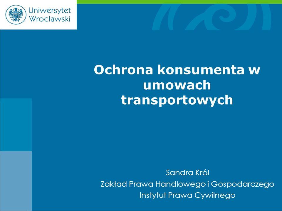 Sandra Król Zakład Prawa Handlowego i Gospodarczego Instytut Prawa Cywilnego Ochrona konsumenta w umowach transportowych
