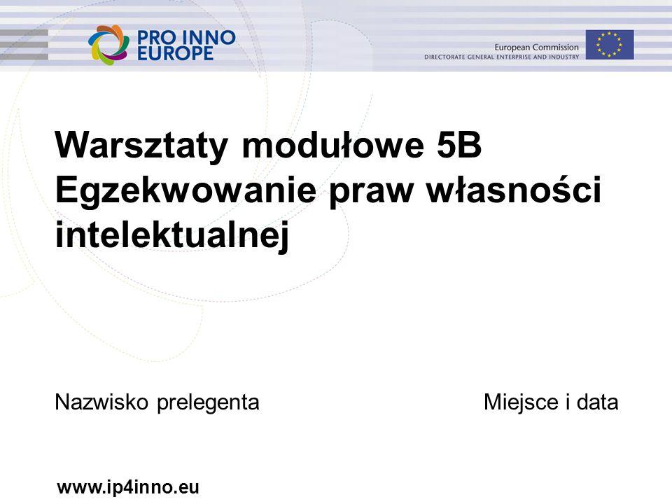 www.ip4inno.eu Warsztaty modułowe 5B Egzekwowanie praw własności intelektualnej Nazwisko prelegentaMiejsce i data