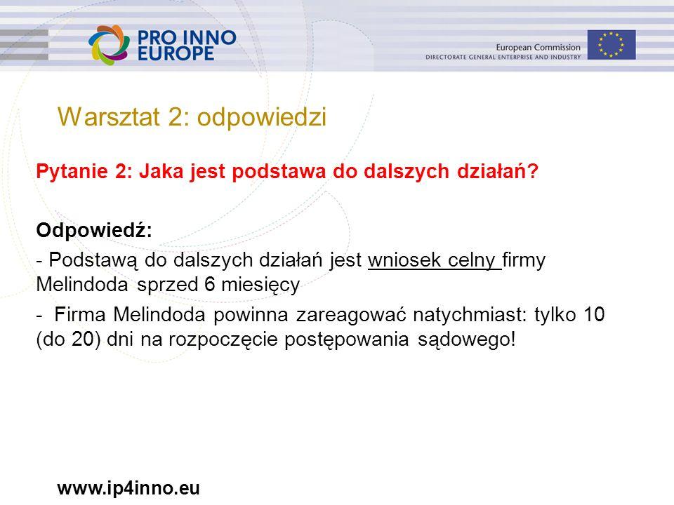 www.ip4inno.eu Pytanie 2: Jaka jest podstawa do dalszych działań? Odpowiedź: - Podstawą do dalszych działań jest wniosek celny firmy Melindoda sprzed