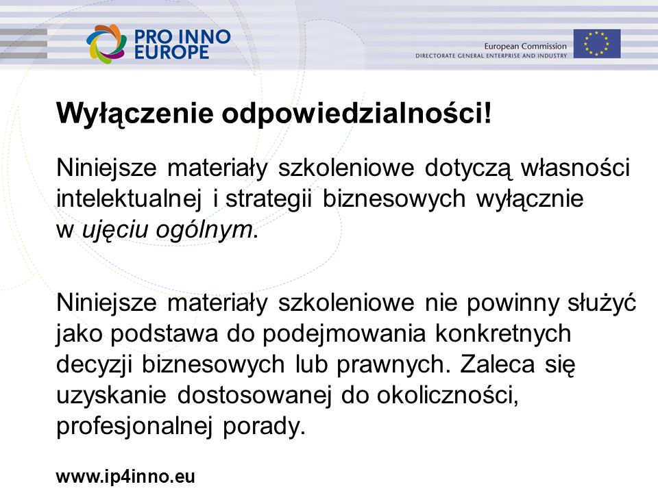 www.ip4inno.eu Wyłączenie odpowiedzialności! Niniejsze materiały szkoleniowe dotyczą własności intelektualnej i strategii biznesowych wyłącznie w ujęc