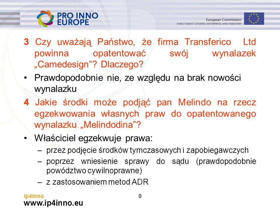 """www.ip4inno.eu ip4inno9 3 Czy uważają Państwo, że firma Transferico Ltd powinna opatentować swój wynalazek """"Camedesign""""? Dlaczego? Prawdopodobnie nie,"""