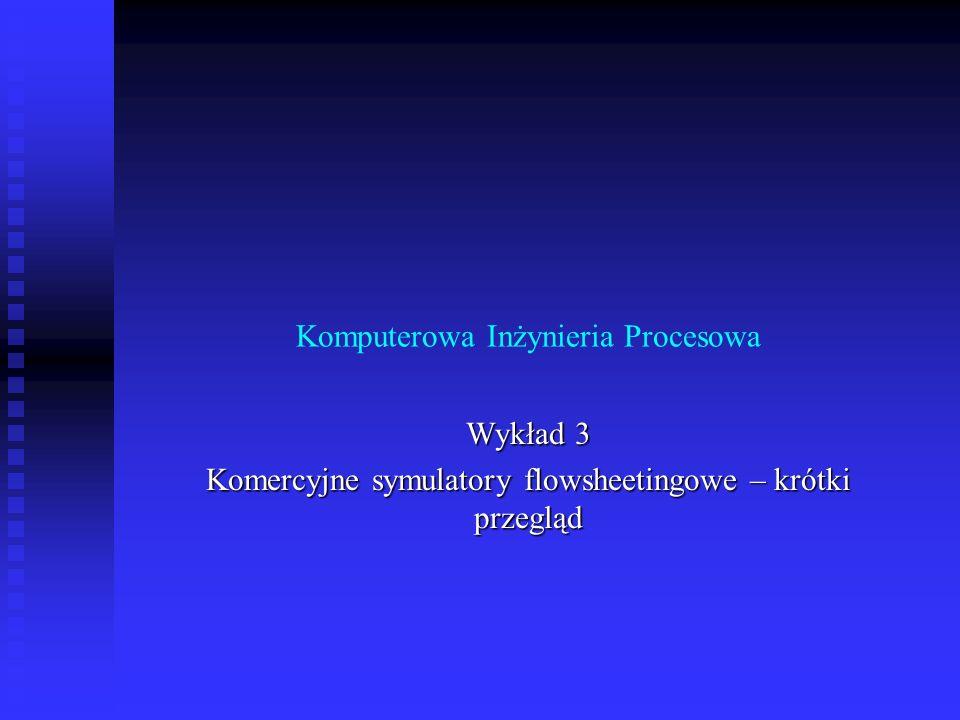 Komputerowa Inżynieria Procesowa Wykład 3 Komercyjne symulatory flowsheetingowe – krótki przegląd