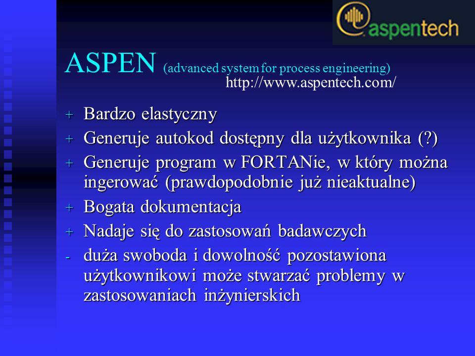 ASPEN (advanced system for process engineering) + Bardzo elastyczny + Generuje autokod dostępny dla użytkownika (?) + Generuje program w FORTANie, w który można ingerować (prawdopodobnie już nieaktualne) + Bogata dokumentacja + Nadaje się do zastosowań badawczych - duża swoboda i dowolność pozostawiona użytkownikowi może stwarzać problemy w zastosowaniach inżynierskich http://www.aspentech.com/