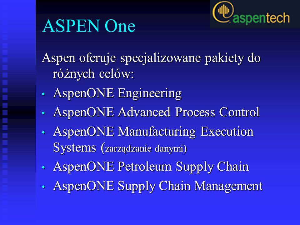 ASPEN One Aspen oferuje specjalizowane pakiety do różnych celów: AspenONE Engineering AspenONE Engineering AspenONE Advanced Process Control AspenONE Advanced Process Control AspenONE Manufacturing Execution Systems ( zarządzanie danymi) AspenONE Manufacturing Execution Systems ( zarządzanie danymi) AspenONE Petroleum Supply Chain AspenONE Petroleum Supply Chain AspenONE Supply Chain Management AspenONE Supply Chain Management