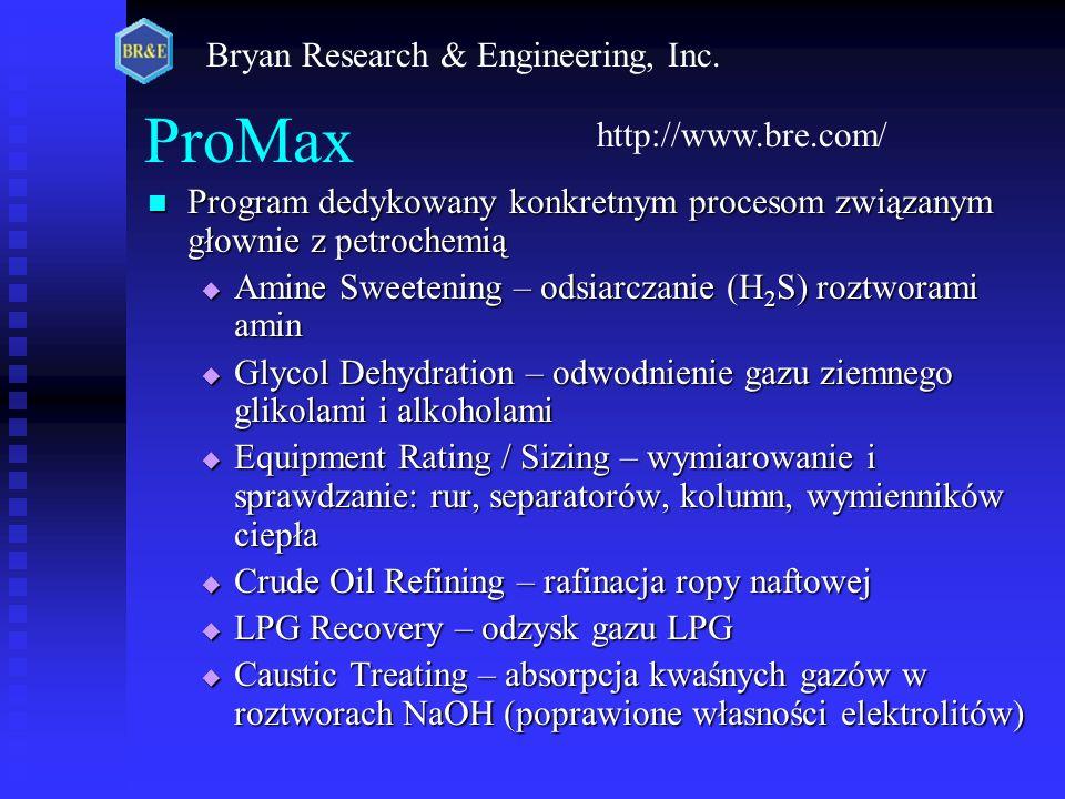 ProMax Program dedykowany konkretnym procesom związanym głownie z petrochemią Program dedykowany konkretnym procesom związanym głownie z petrochemią  Amine Sweetening – odsiarczanie (H 2 S) roztworami amin  Glycol Dehydration – odwodnienie gazu ziemnego glikolami i alkoholami  Equipment Rating / Sizing – wymiarowanie i sprawdzanie: rur, separatorów, kolumn, wymienników ciepła  Crude Oil Refining – rafinacja ropy naftowej  LPG Recovery – odzysk gazu LPG  Caustic Treating – absorpcja kwaśnych gazów w roztworach NaOH (poprawione własności elektrolitów) http://www.bre.com/ Bryan Research & Engineering, Inc.