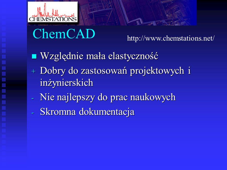 ChemCAD Względnie mała elastyczność Względnie mała elastyczność + Dobry do zastosowań projektowych i inżynierskich - Nie najlepszy do prac naukowych - Skromna dokumentacja http://www.chemstations.net/