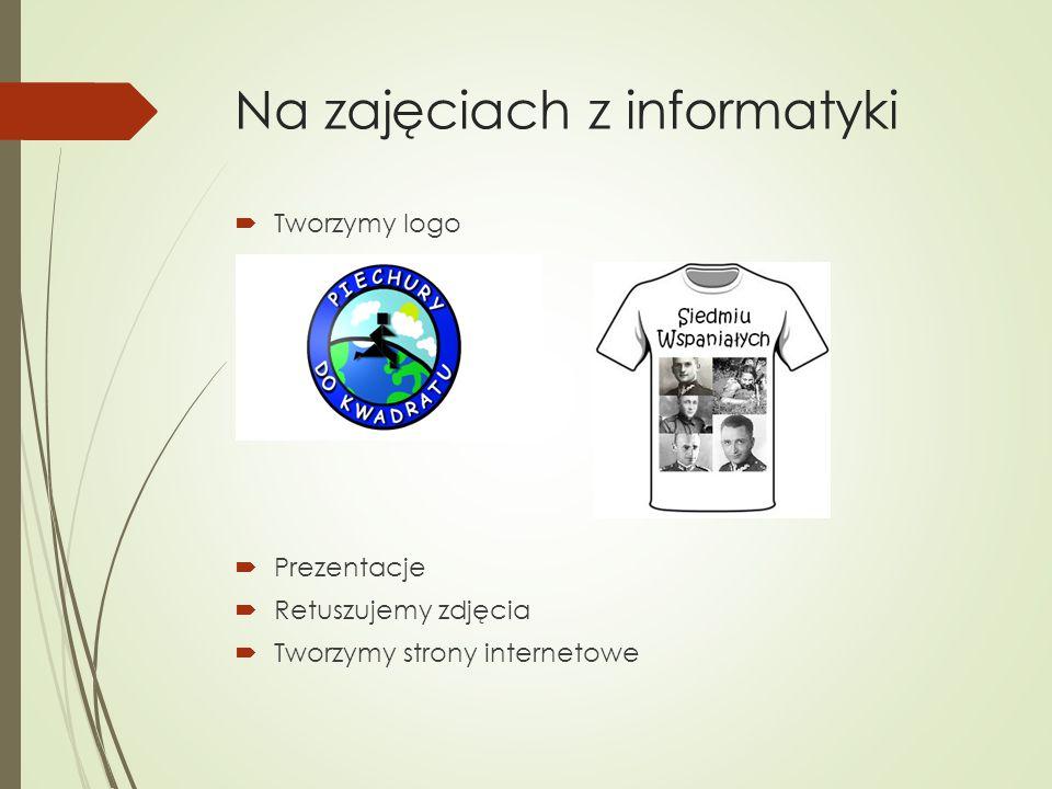 Na zajęciach z informatyki  Tworzymy logo  Prezentacje  Retuszujemy zdjęcia  Tworzymy strony internetowe
