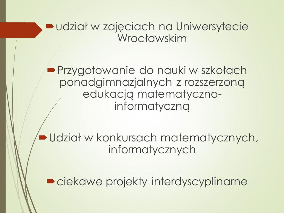  udział w zajęciach na Uniwersytecie Wrocławskim  Przygotowanie do nauki w szkołach ponadgimnazjalnych z rozszerzoną edukacją matematyczno- informatyczną  Udział w konkursach matematycznych, informatycznych  ciekawe projekty interdyscyplinarne
