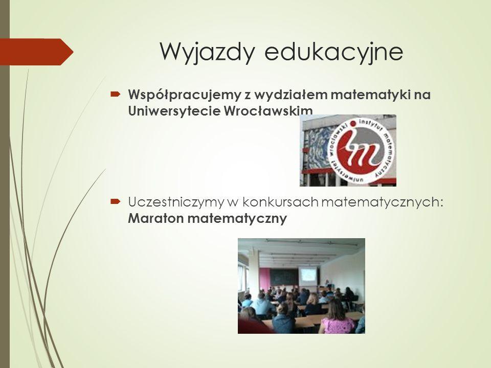 Wyjazdy edukacyjne  Współpracujemy z wydziałem matematyki na Uniwersytecie Wrocławskim  Uczestniczymy w konkursach matematycznych: Maraton matematyczny