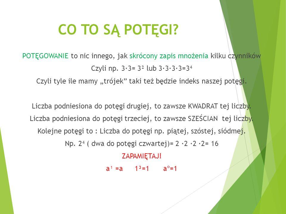 """CO TO SĄ POTĘGI? POTĘGOWANIE to nic innego, jak skrócony zapis mnożenia kilku czynników Czyli np. 3∙3= 3² lub 3∙3∙3∙3=3 4 Czyli tyle ile mamy """"trójek"""""""