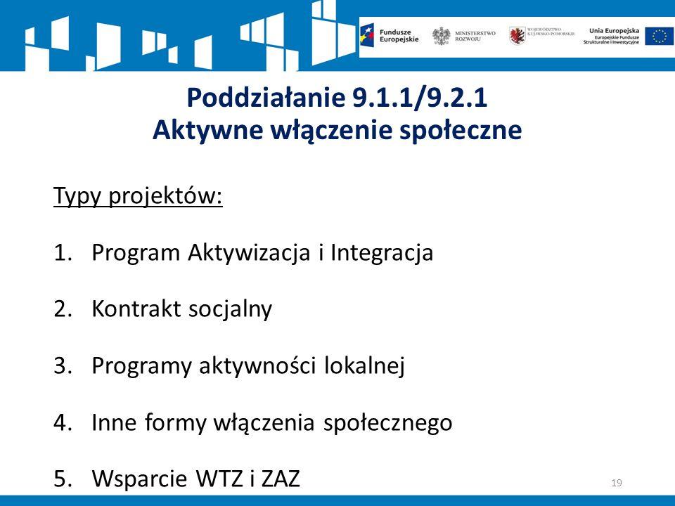 Poddziałanie 9.1.1/9.2.1 Aktywne włączenie społeczne Typy projektów: 1.Program Aktywizacja i Integracja 2.Kontrakt socjalny 3.Programy aktywności lokalnej 4.Inne formy włączenia społecznego 5.Wsparcie WTZ i ZAZ 19