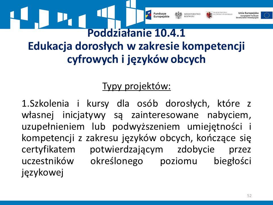 Poddziałanie 10.4.1 Edukacja dorosłych w zakresie kompetencji cyfrowych i języków obcych Typy projektów: 1.Szkolenia i kursy dla osób dorosłych, które z własnej inicjatywy są zainteresowane nabyciem, uzupełnieniem lub podwyższeniem umiejętności i kompetencji z zakresu języków obcych, kończące się certyfikatem potwierdzającym zdobycie przez uczestników określonego poziomu biegłości językowej 52