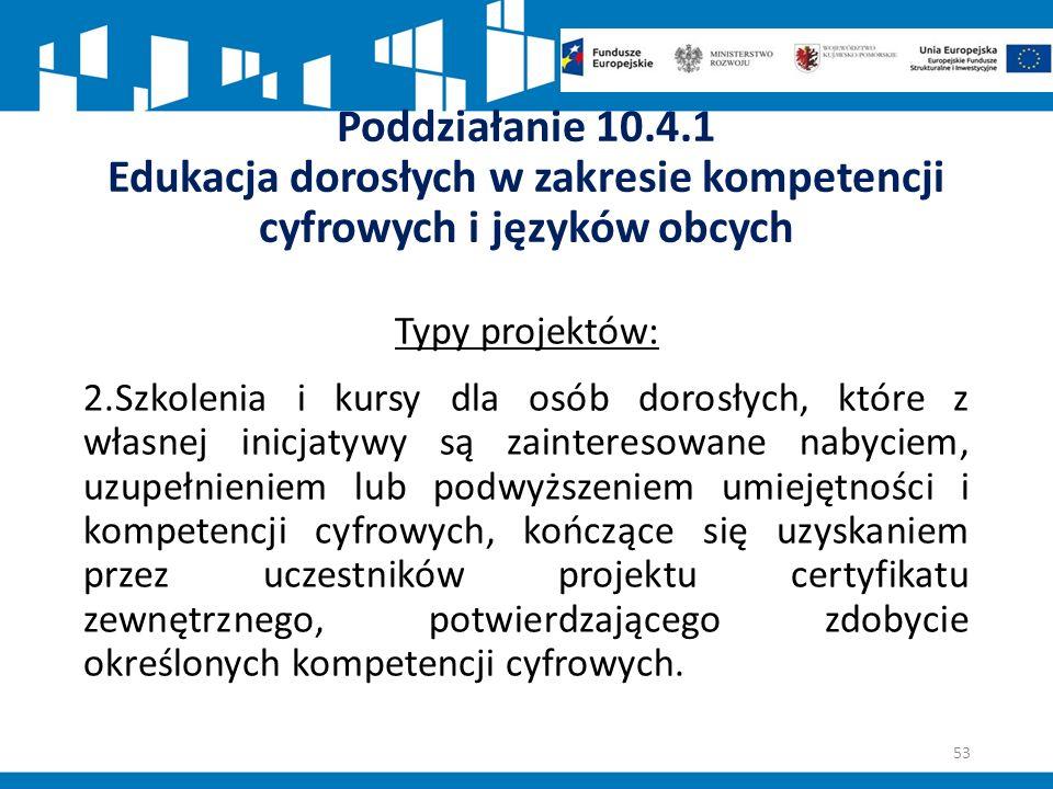Poddziałanie 10.4.1 Edukacja dorosłych w zakresie kompetencji cyfrowych i języków obcych Typy projektów: 2.Szkolenia i kursy dla osób dorosłych, które z własnej inicjatywy są zainteresowane nabyciem, uzupełnieniem lub podwyższeniem umiejętności i kompetencji cyfrowych, kończące się uzyskaniem przez uczestników projektu certyfikatu zewnętrznego, potwierdzającego zdobycie określonych kompetencji cyfrowych.