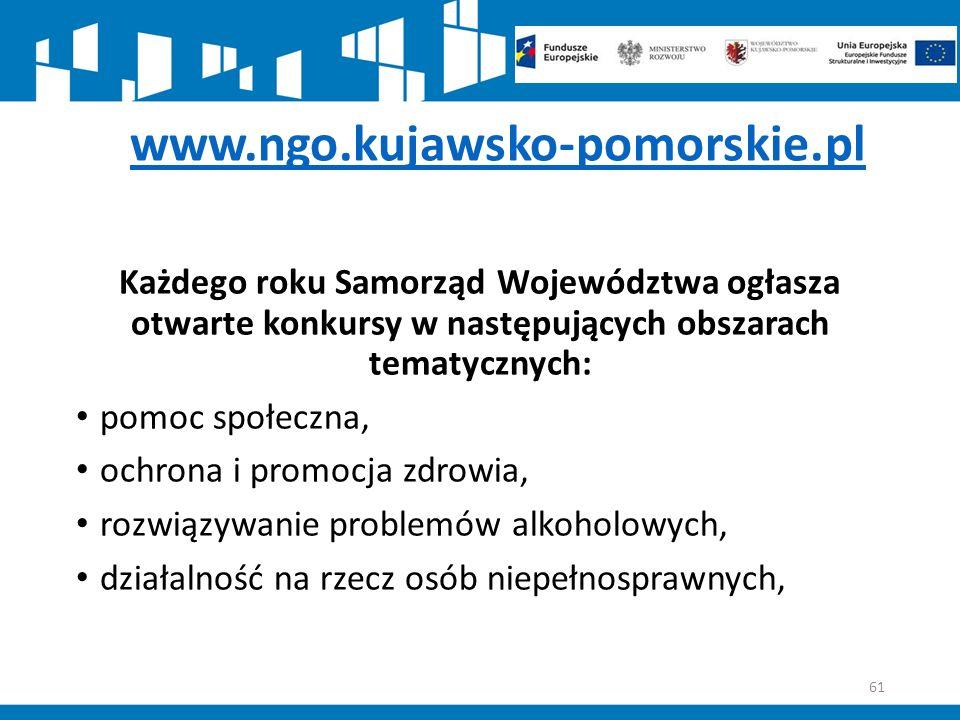 www.ngo.kujawsko-pomorskie.pl Każdego roku Samorząd Województwa ogłasza otwarte konkursy w następujących obszarach tematycznych: pomoc społeczna, ochrona i promocja zdrowia, rozwiązywanie problemów alkoholowych, działalność na rzecz osób niepełnosprawnych, 61