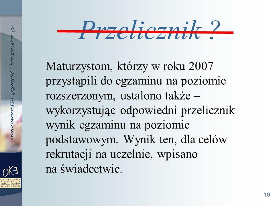 10 Maturzystom, którzy w roku 2007 przystąpili do egzaminu na poziomie rozszerzonym, ustalono także – wykorzystując odpowiedni przelicznik – wynik egzaminu na poziomie podstawowym.