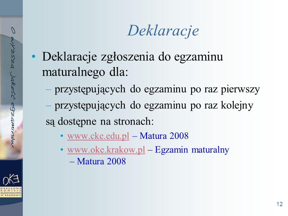 12 Deklaracje Deklaracje zgłoszenia do egzaminu maturalnego dla: –przystępujących do egzaminu po raz pierwszy –przystępujących do egzaminu po raz kolejny są dostępne na stronach: www.cke.edu.pl – Matura 2008www.cke.edu.pl www.oke.krakow.pl – Egzamin maturalny – Matura 2008www.oke.krakow.pl