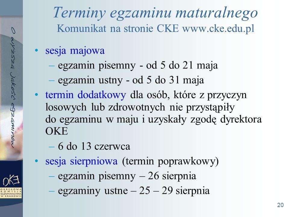 20 Terminy egzaminu maturalnego Komunikat na stronie CKE www.cke.edu.pl sesja majowa –egzamin pisemny - od 5 do 21 maja –egzamin ustny - od 5 do 31 maja termin dodatkowy dla osób, które z przyczyn losowych lub zdrowotnych nie przystąpiły do egzaminu w maju i uzyskały zgodę dyrektora OKE –6 do 13 czerwca sesja sierpniowa (termin poprawkowy) –egzamin pisemny – 26 sierpnia –egzaminy ustne – 25 – 29 sierpnia