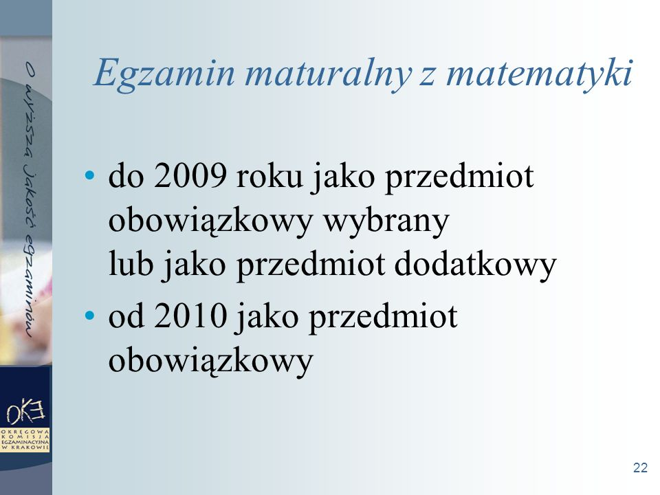 22 Egzamin maturalny z matematyki do 2009 roku jako przedmiot obowiązkowy wybrany lub jako przedmiot dodatkowy od 2010 jako przedmiot obowiązkowy