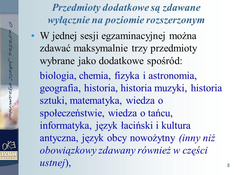 8 Przedmioty dodatkowe są zdawane wyłącznie na poziomie rozszerzonym W jednej sesji egzaminacyjnej można zdawać maksymalnie trzy przedmioty wybrane jako dodatkowe spośród: biologia, chemia, fizyka i astronomia, geografia, historia, historia muzyki, historia sztuki, matematyka, wiedza o społeczeństwie, wiedza o tańcu, informatyka, język łaciński i kultura antyczna, język obcy nowożytny (inny niż obowiązkowy zdawany również w części ustnej),