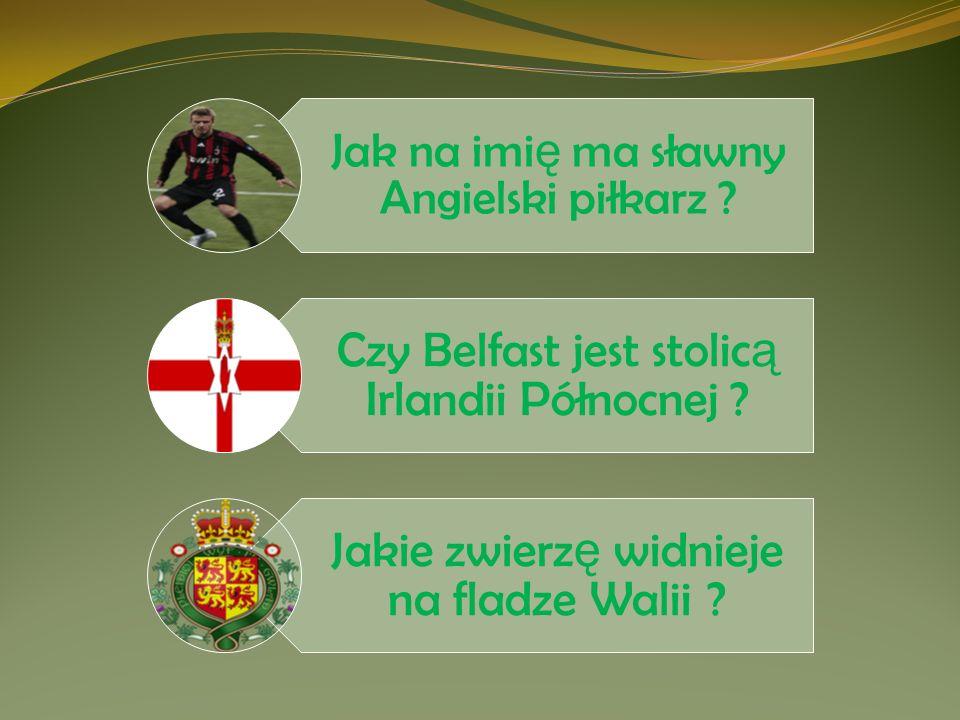 Jak na imi ę ma sławny Angielski piłkarz ? Czy Belfast jest stolic ą Irlandii Północnej ? Jakie zwierz ę widnieje na fladze Walii ?
