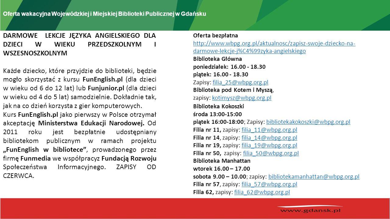 Oferta wakacyjna Wojewódzkiej i Miejskiej Biblioteki Publicznej w Gdańsku DARMOWE LEKCJE JĘZYKA ANGIELSKIEGO DLA DZIECI W WIEKU PRZEDSZKOLNYM I WSZESNOSZKOLNYM Każde dziecko, które przyjdzie do biblioteki, będzie mogło skorzystać z kursu FunEnglish.pl (dla dzieci w wieku od 6 do 12 lat) lub Funjunior.pl (dla dzieci w wieku od 4 do 5 lat) samodzielnie.