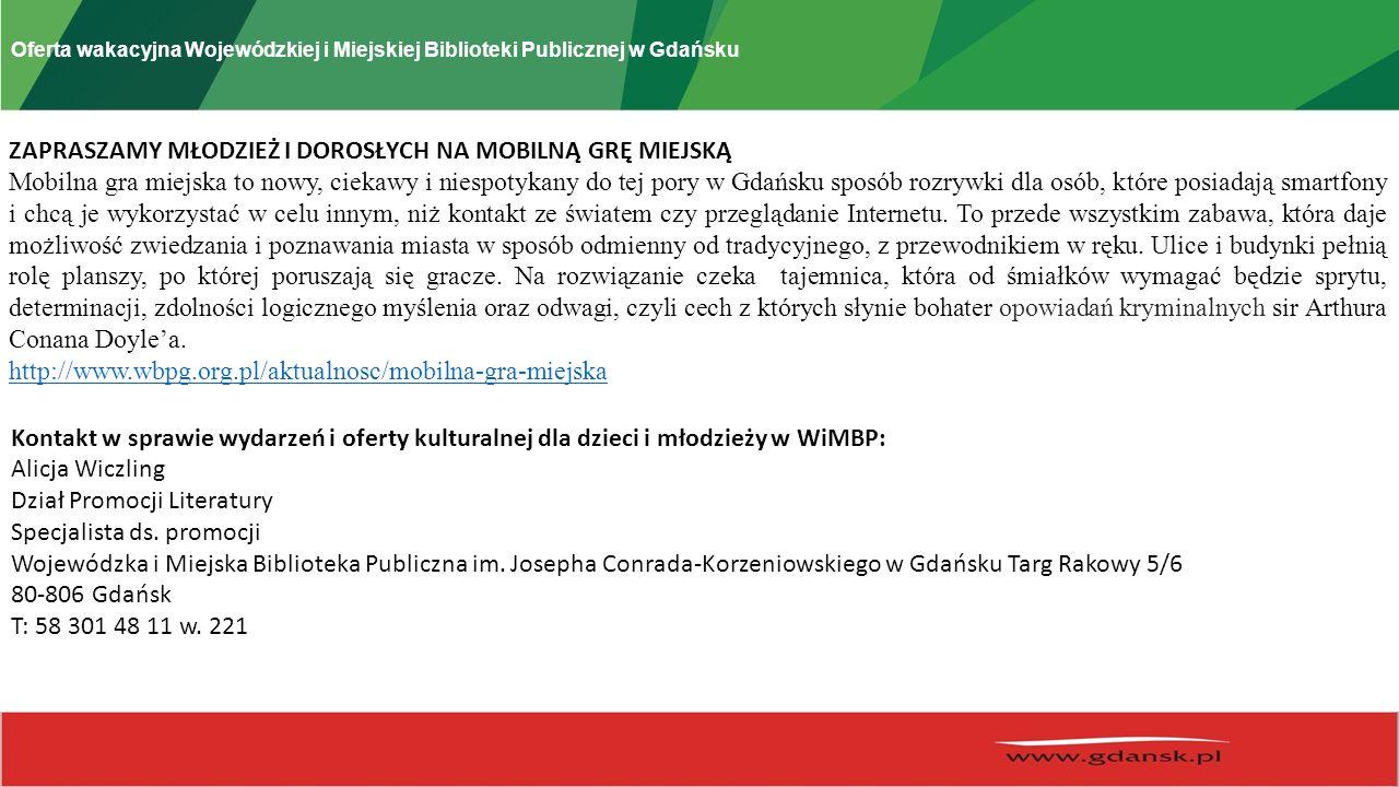 Oferta wakacyjna Wojewódzkiej i Miejskiej Biblioteki Publicznej w Gdańsku ZAPRASZAMY MŁODZIEŻ I DOROSŁYCH NA MOBILNĄ GRĘ MIEJSKĄ Mobilna gra miejska to nowy, ciekawy i niespotykany do tej pory w Gdańsku sposób rozrywki dla osób, które posiadają smartfony i chcą je wykorzystać w celu innym, niż kontakt ze światem czy przeglądanie Internetu.