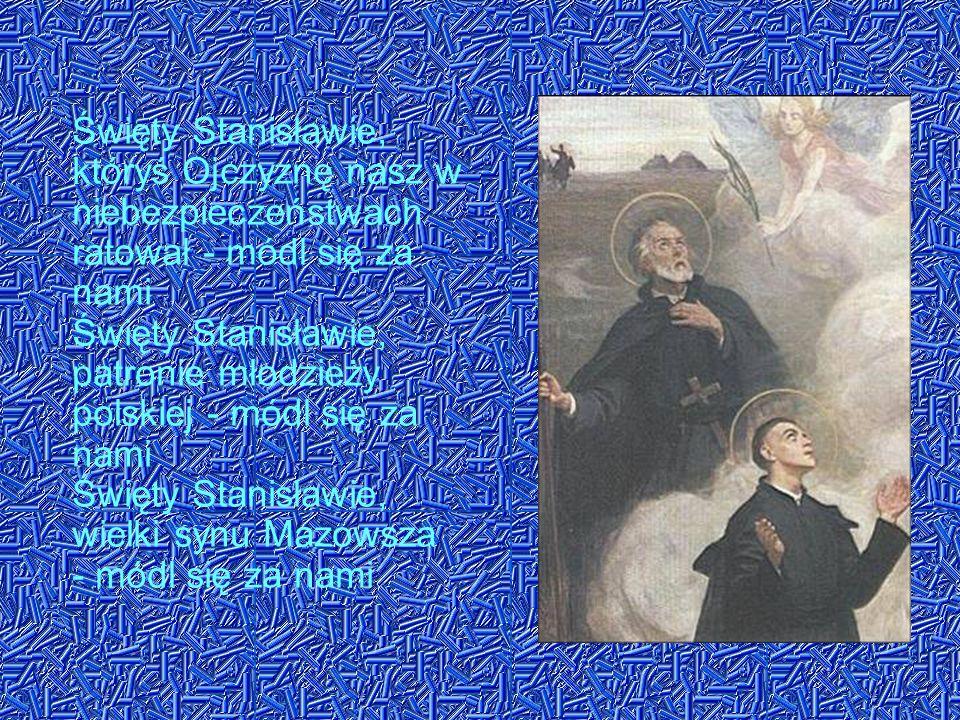 Święty Stanisławie, któryś Ojczyznę nasz w niebezpieczeństwach ratował - módl się za nami Święty Stanisławie, patronie młodzieży polskiej - módl się z
