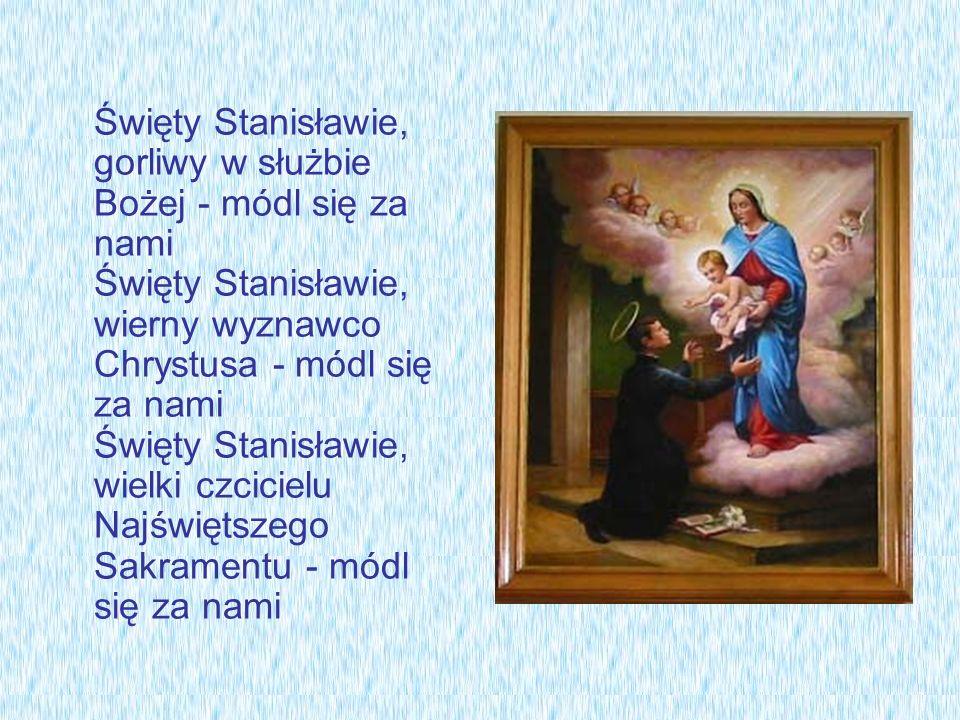 Święty Stanisławie, gorliwy w służbie Bożej - módl się za nami Święty Stanisławie, wierny wyznawco Chrystusa - módl się za nami Święty Stanisławie, wielki czcicielu Najświętszego Sakramentu - módl się za nami