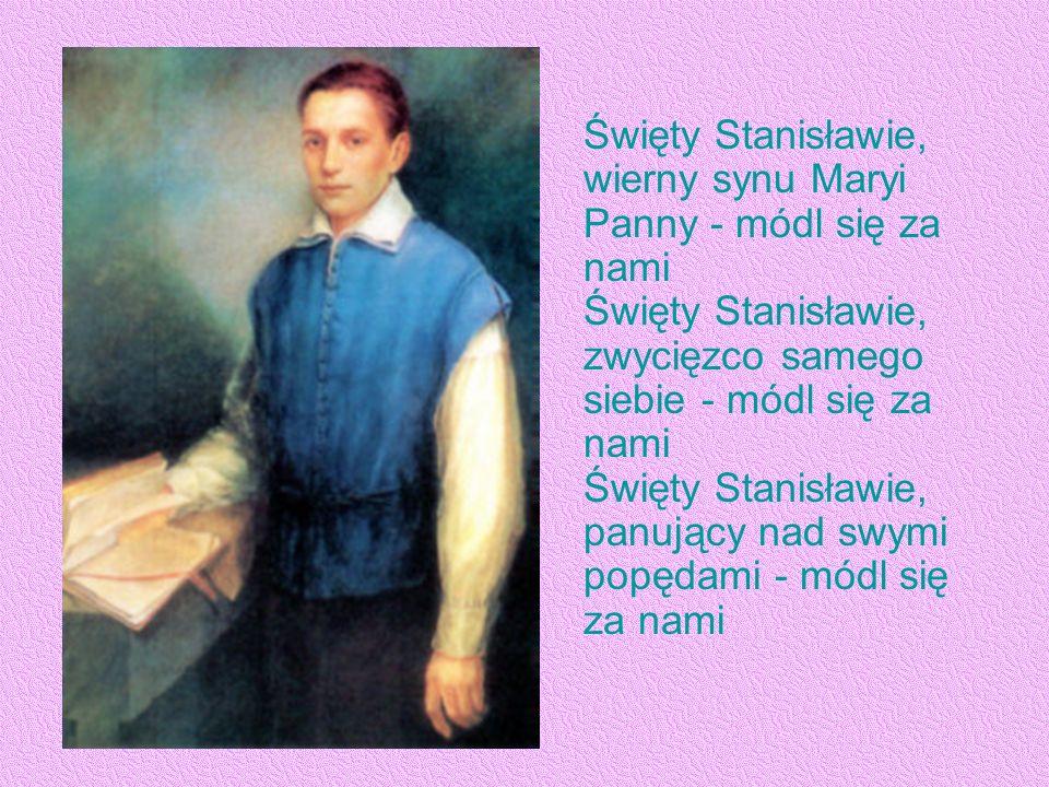 Święty Stanisławie, wierny synu Maryi Panny - módl się za nami Święty Stanisławie, zwycięzco samego siebie - módl się za nami Święty Stanisławie, panujący nad swymi popędami - módl się za nami