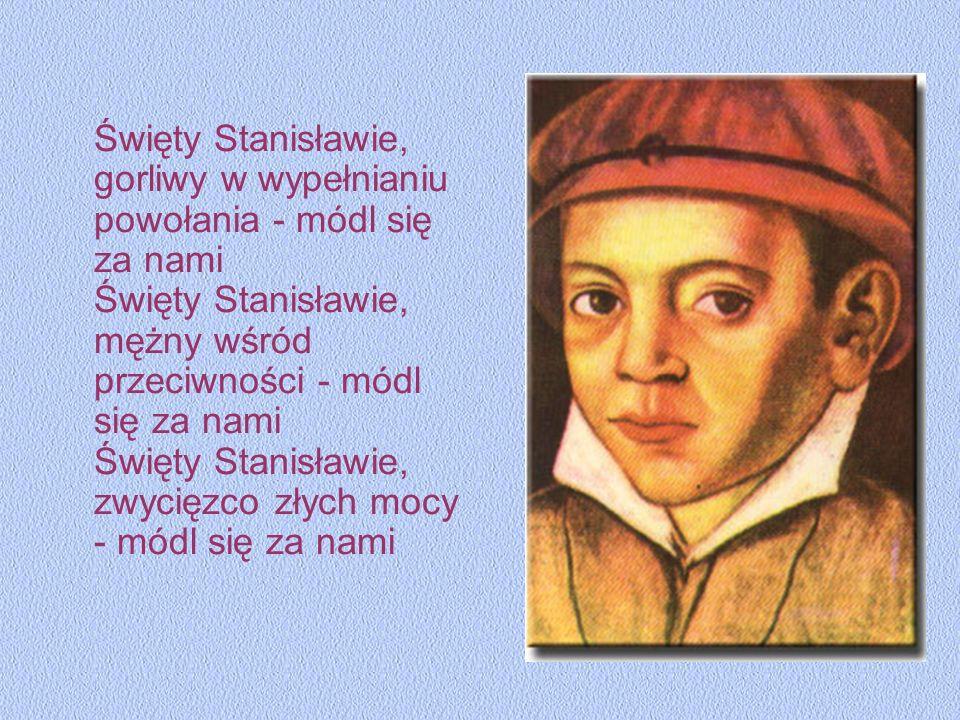Święty Stanisławie, gorliwy w wypełnianiu powołania - módl się za nami Święty Stanisławie, mężny wśród przeciwności - módl się za nami Święty Stanisła