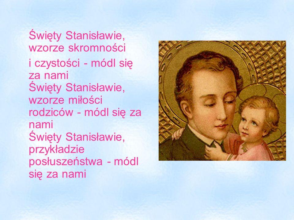 Święty Stanisławie, wzorze skromności i czystości - módl się za nami Święty Stanisławie, wzorze miłości rodziców - módl się za nami Święty Stanisławie
