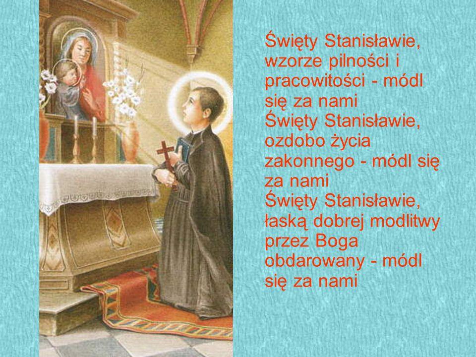Święty Stanisławie, wzorze pilności i pracowitości - módl się za nami Święty Stanisławie, ozdobo życia zakonnego - módl się za nami Święty Stanisławie