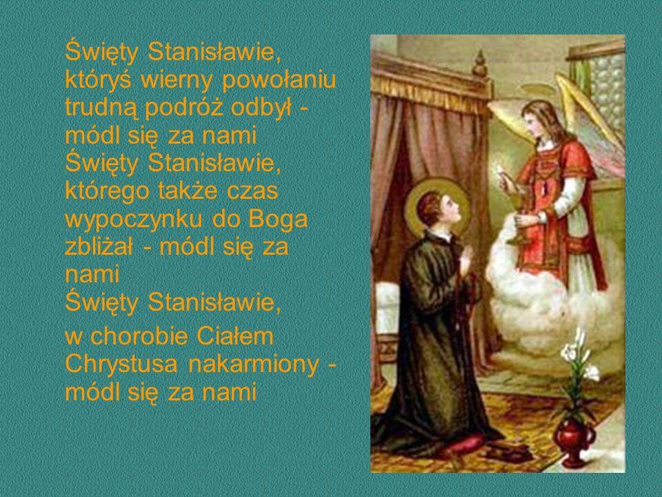 Święty Stanisławie, któryś wierny powołaniu trudną podróż odbył - módl się za nami Święty Stanisławie, którego także czas wypoczynku do Boga zbliżał - módl się za nami Święty Stanisławie, w chorobie Ciałem Chrystusa nakarmiony - módl się za nami