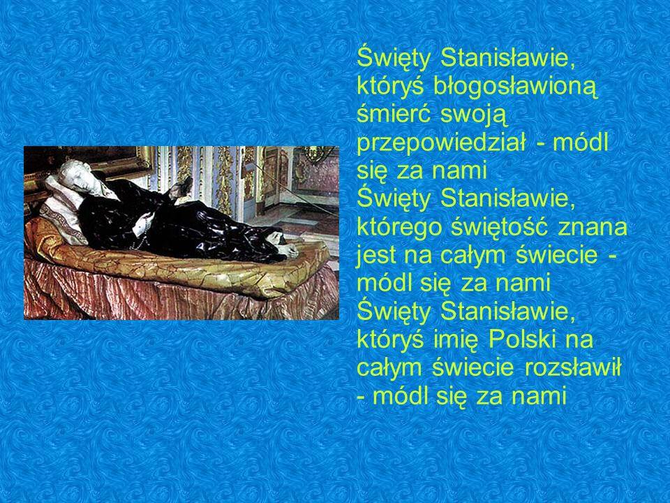 Święty Stanisławie, któryś błogosławioną śmierć swoją przepowiedział - módl się za nami Święty Stanisławie, którego świętość znana jest na całym świecie - módl się za nami Święty Stanisławie, któryś imię Polski na całym świecie rozsławił - módl się za nami