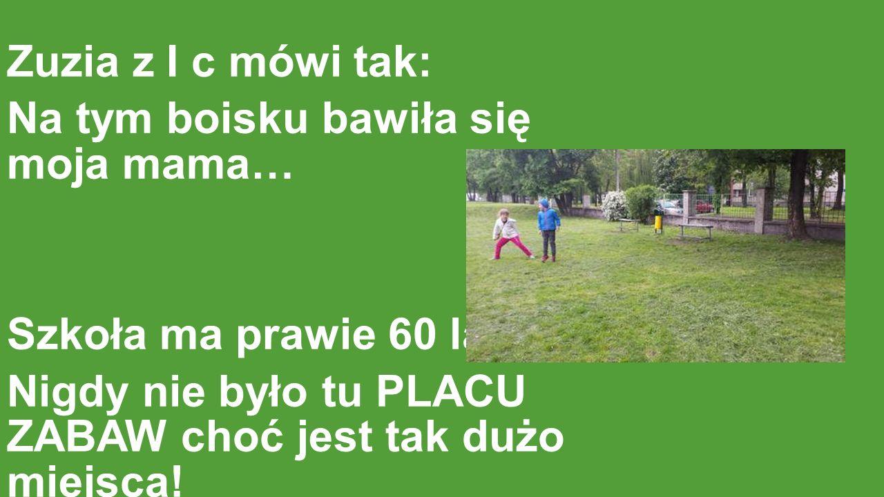 Zuzia z I c mówi tak: Na tym boisku bawiła się moja mama… Szkoła ma prawie 60 lat … Nigdy nie było tu PLACU ZABAW choć jest tak dużo miejsca!