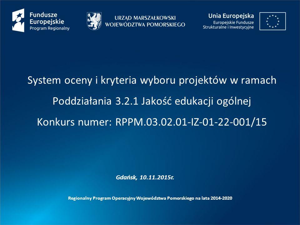 System oceny i kryteria wyboru projektów w ramach Poddziałania 3.2.1 Jakość edukacji ogólnej Konkurs numer: RPPM.03.02.01-IZ-01-22-001/15 Regionalny Program Operacyjny Województwa Pomorskiego na lata 2014-2020 Gdańsk, 10.11.2015r.