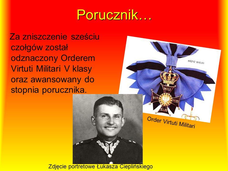 Porucznik… Za zniszczenie sześciu czołgów został odznaczony Orderem Virtuti Militari V klasy oraz awansowany do stopnia porucznika.